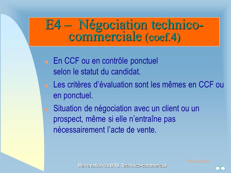 Retour au début Rénovation du BTS Technico-commercial E4 – Négociation technico- commerciale (coef.4) n En CCF ou en contrôle ponctuel selon le statut du candidat.