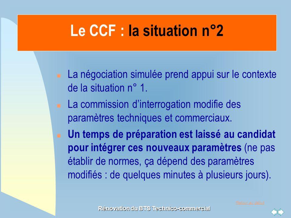Retour au début Rénovation du BTS Technico-commercial Le CCF : la situation n°2 n La négociation simulée prend appui sur le contexte de la situation n° 1.