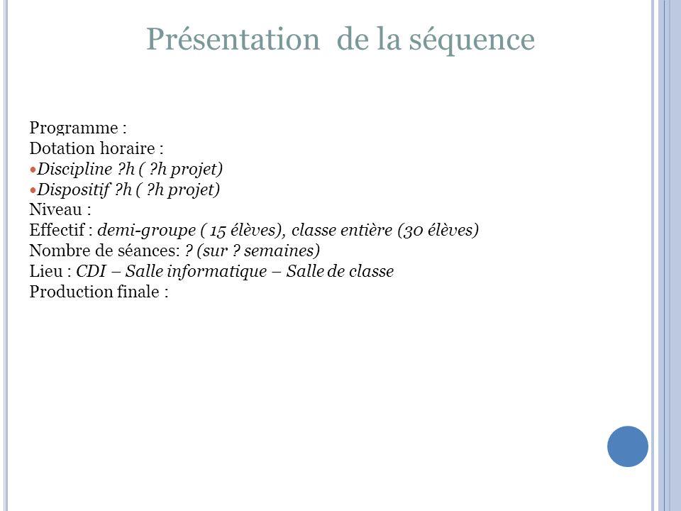 Présentation de la séquence Programme : Dotation horaire : Discipline h ( h projet) Dispositif h ( h projet) Niveau : Effectif : demi-groupe ( 15 élèves), classe entière (30 élèves) Nombre de séances: .