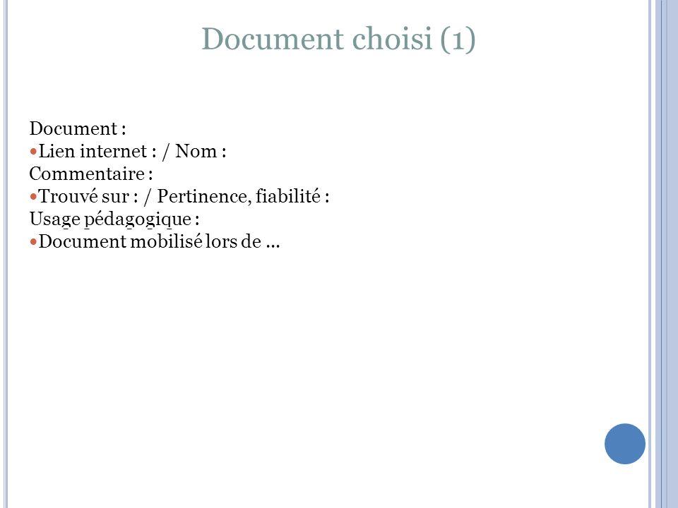 Document choisi (1) Document : Lien internet : / Nom : Commentaire : Trouvé sur : / Pertinence, fiabilité : Usage pédagogique : Document mobilisé lors de...