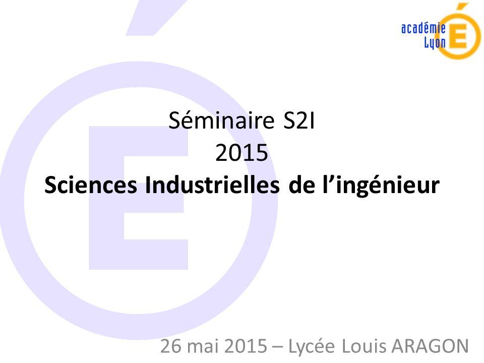 Séminaire S2I 2015 Sciences Industrielles de l'ingénieur 26 mai 2015 – Lycée Louis ARAGON