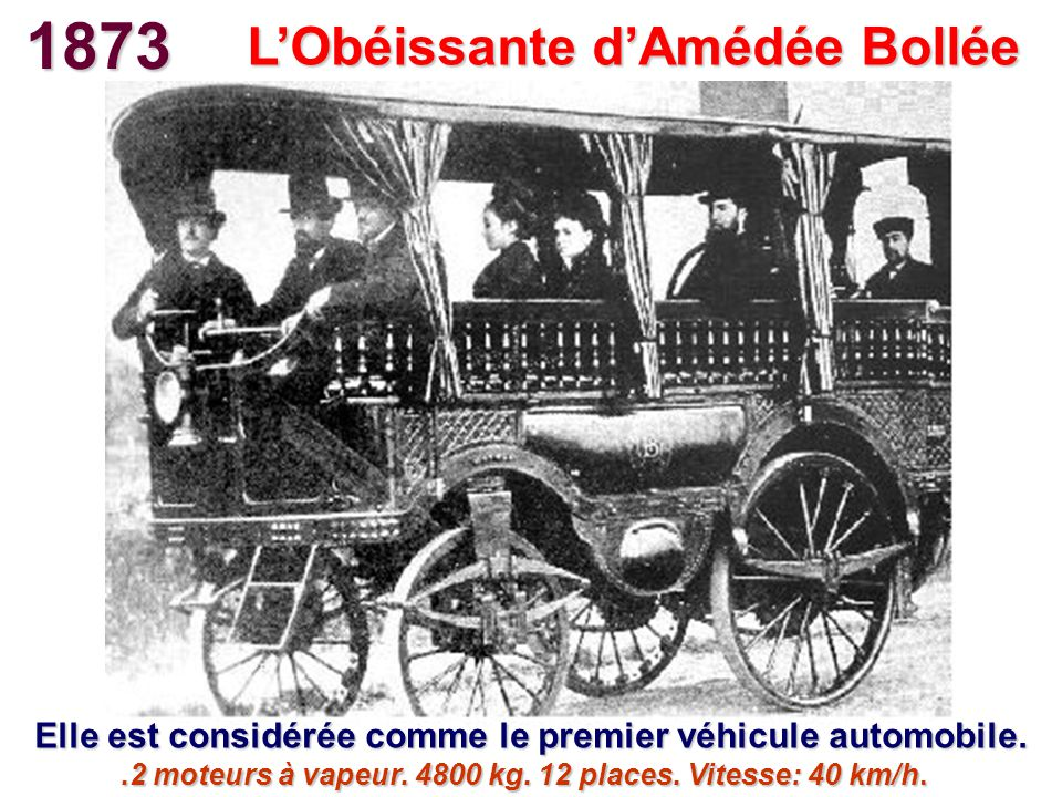 1873 LObéissante dAmédée Bollée Elle est considérée comme le premier véhicule automobile..2 moteurs à vapeur. 4800 kg. 12 places. Vitesse: 40 km/h.