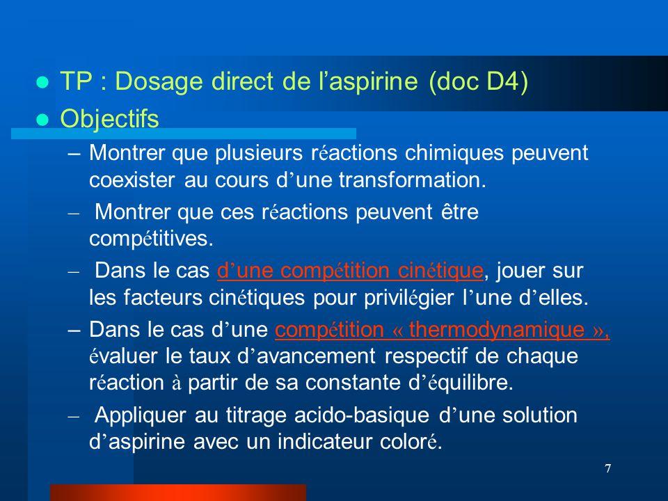7 TP : Dosage direct de laspirine (doc D4) Objectifs –Montrer que plusieurs r é actions chimiques peuvent coexister au cours d une transformation. – M