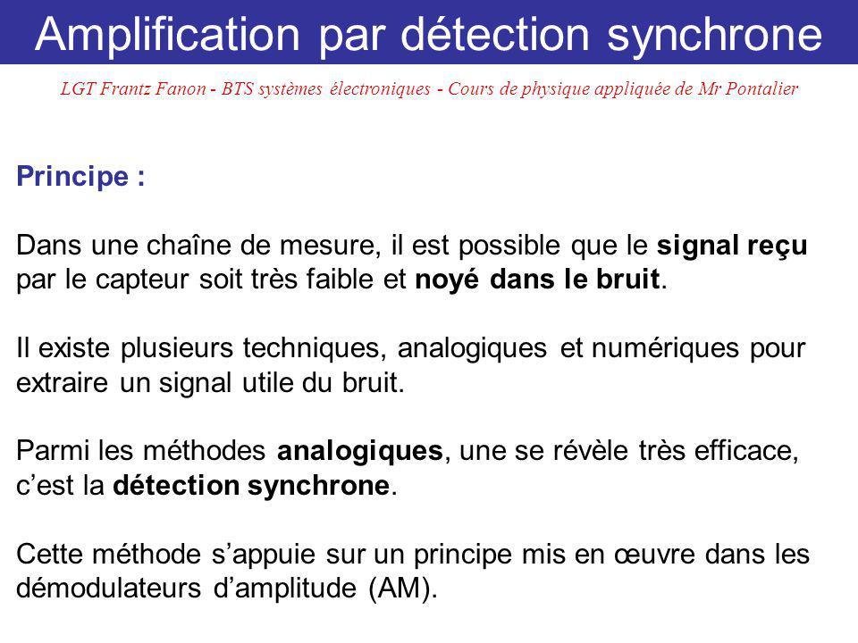 Amplification par détection synchrone Principe : Dans une chaîne de mesure, il est possible que le signal reçu par le capteur soit très faible et noyé dans le bruit.