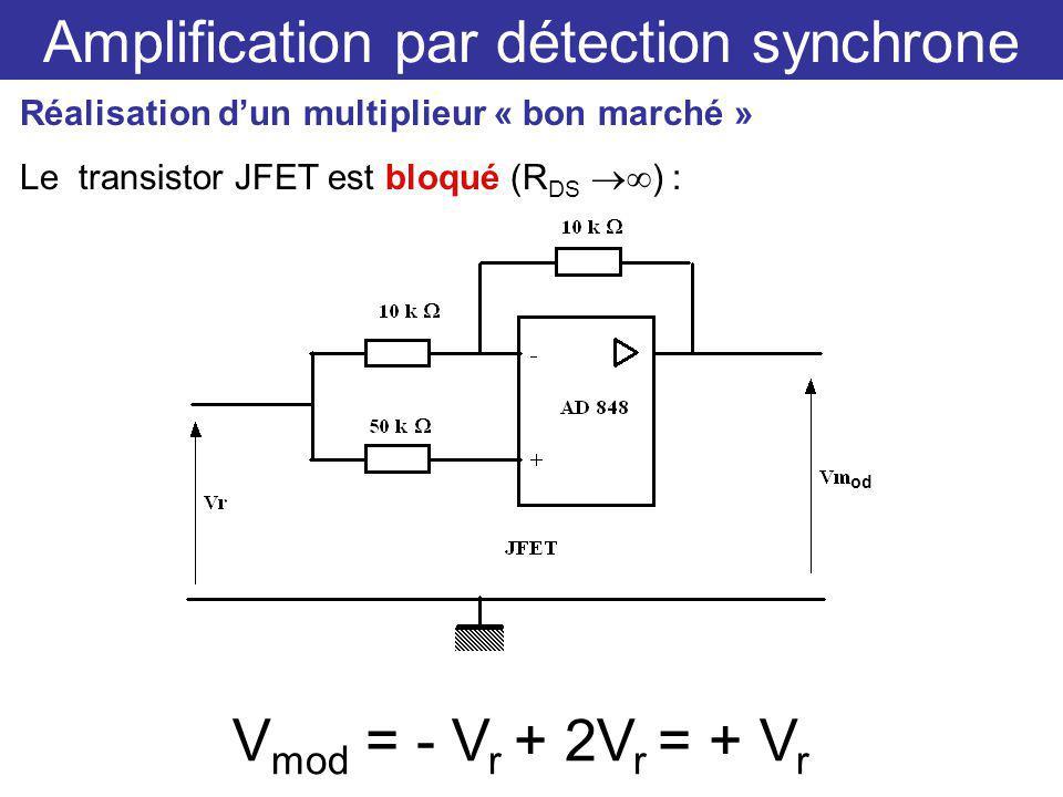 Amplification par détection synchrone Réalisation dun multiplieur « bon marché » Le transistor JFET est bloqué (R DS ) : V mod = - V r + 2V r = + V r od
