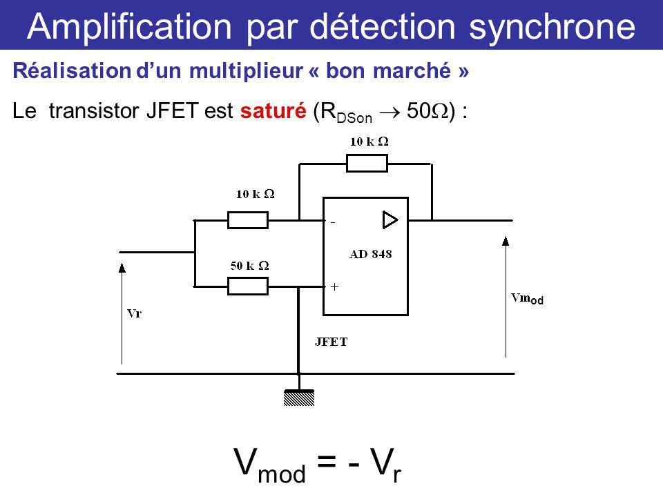 Amplification par détection synchrone Réalisation dun multiplieur « bon marché » Le transistor JFET est saturé (R DSon 50 ) : V mod = - V r od