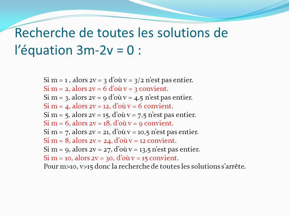 Recherche de toutes les solutions de léquation 3m-2v = 0 : Si m = 1, alors 2v = 3 doù v = 3/2 nest pas entier.