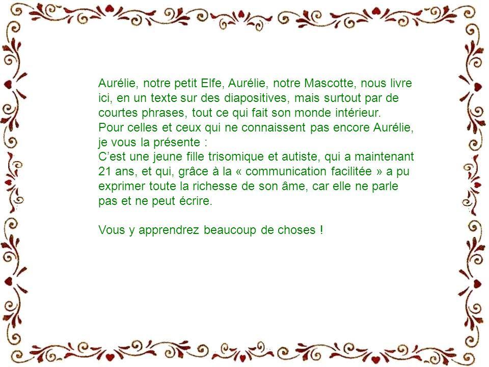 Aurélie, notre petit Elfe, Aurélie, notre Mascotte, nous livre ici, en un texte sur des diapositives, mais surtout par de courtes phrases, tout ce qui fait son monde intérieur.