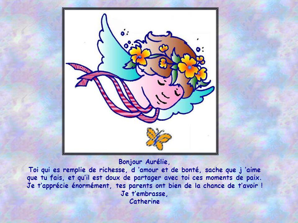 A Aurélie, Petite fée innocente glissée sur la terre tu fais de tes poèmes oublier nos misères? Ils poussent nos cœurs, nos regards vers les cieux, él