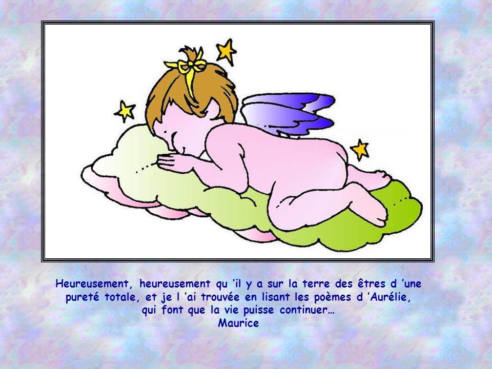 Heureusement, heureusement qu il y a sur la terre des êtres d une pureté totale, et je l ai trouvée en lisant les poèmes d Aurélie, qui font que la vie puisse continuer… Maurice