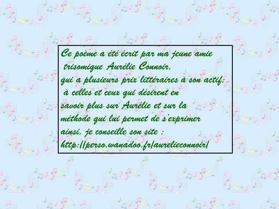 Ce poème a été écrit par ma jeune amie trisomique Aurélie Connoir, qui a plusieurs prix littéraires à son actif; à celles et ceux qui désirent en savoir plus sur Aurélie et sur la méthode qui lui permet de sexprimer ainsi, je conseille son site : http://perso.wanadoo.fr/aurelieconnoir/