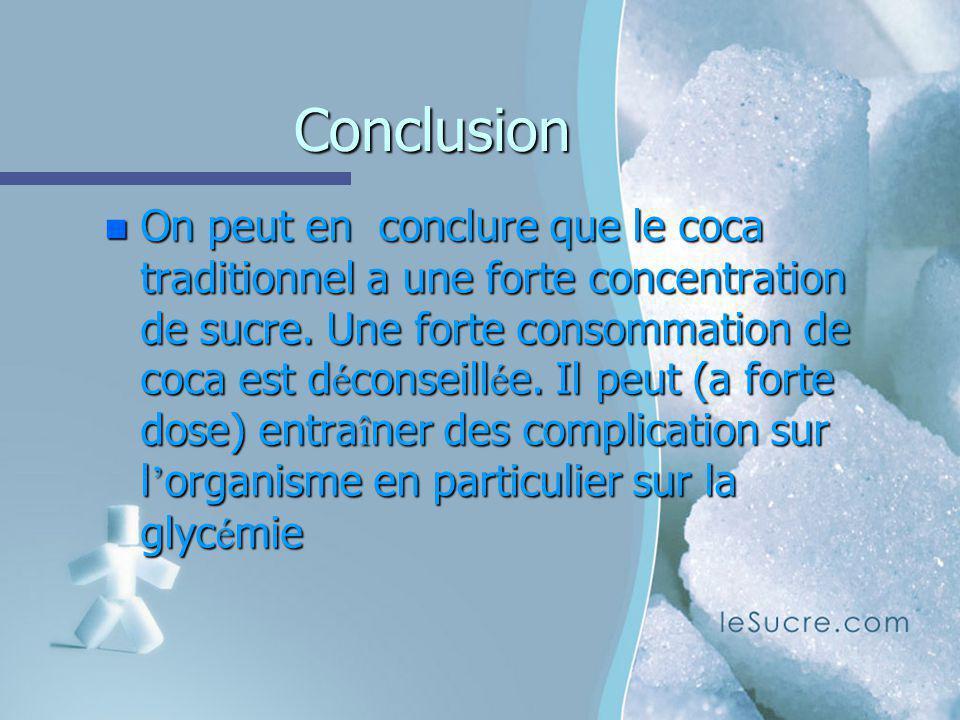 Conclusion n On peut en conclure que le coca traditionnel a une forte concentration de sucre. Une forte consommation de coca est d é conseill é e. Il