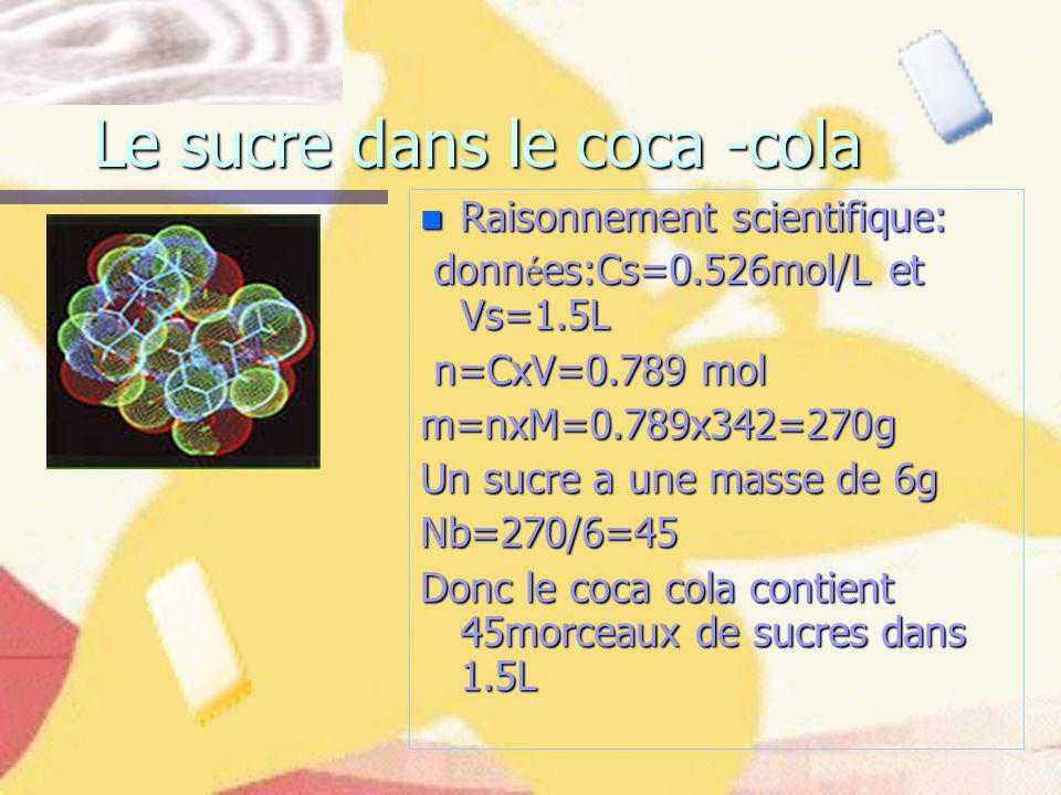 Le sucre dans le coca -cola n Raisonnement scientifique: donn é es:Cs=0.526mol/L et Vs=1.5L donn é es:Cs=0.526mol/L et Vs=1.5L n=CxV=0.789 mol n=CxV=0