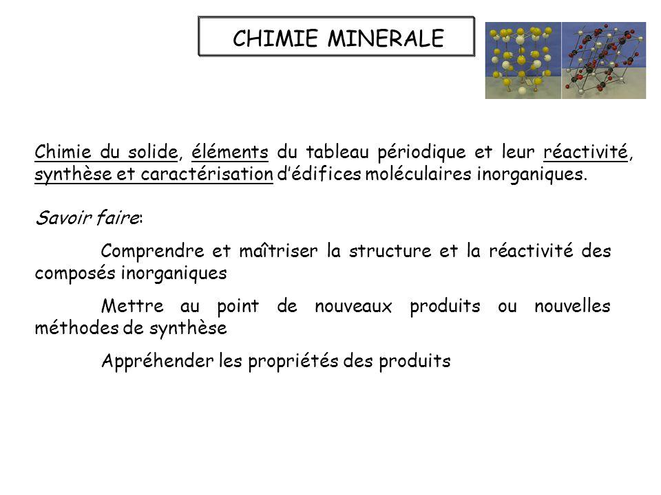 CHIMIE MINERALE Chimie du solide, éléments du tableau périodique et leur réactivité, synthèse et caractérisation dédifices moléculaires inorganiques.