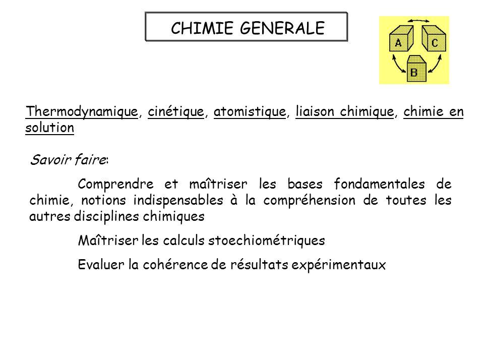 CHIMIE GENERALE Thermodynamique, cinétique, atomistique, liaison chimique, chimie en solution Savoir faire: Comprendre et maîtriser les bases fondamen