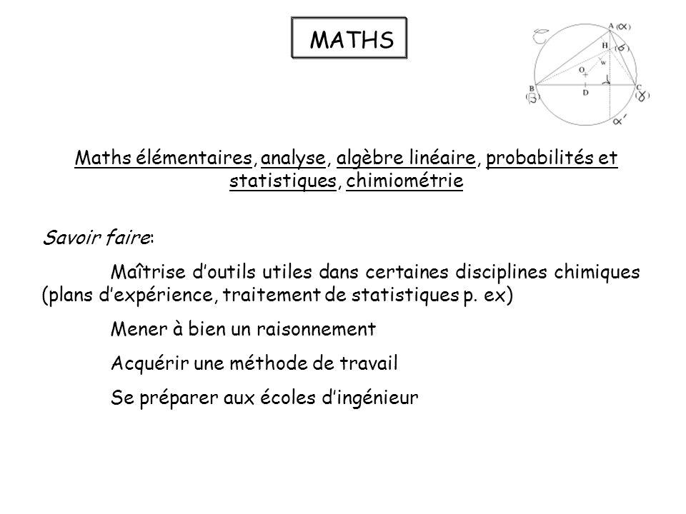 MATHS Maths élémentaires, analyse, algèbre linéaire, probabilités et statistiques, chimiométrie Savoir faire: Maîtrise doutils utiles dans certaines disciplines chimiques (plans dexpérience, traitement de statistiques p.