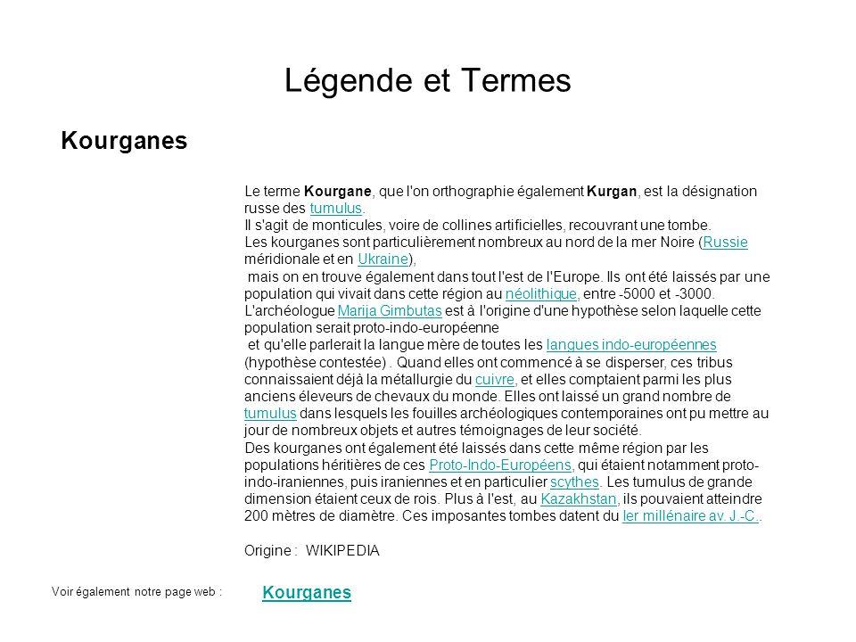 Légende et Termes Kourganes Le terme Kourgane, que l'on orthographie également Kurgan, est la désignation russe des tumulus.tumulus Il s'agit de monti