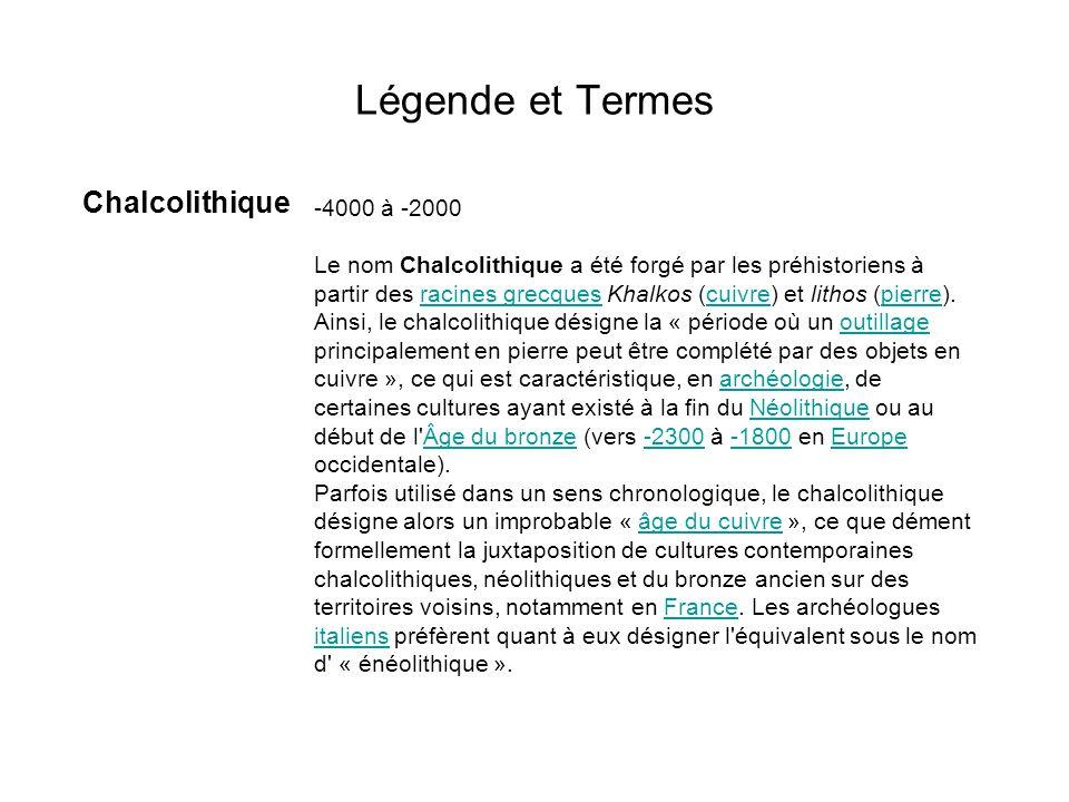 Légende et Termes Chalcolithique -4000 à -2000 Le nom Chalcolithique a été forgé par les préhistoriens à partir des racines grecques Khalkos (cuivre)