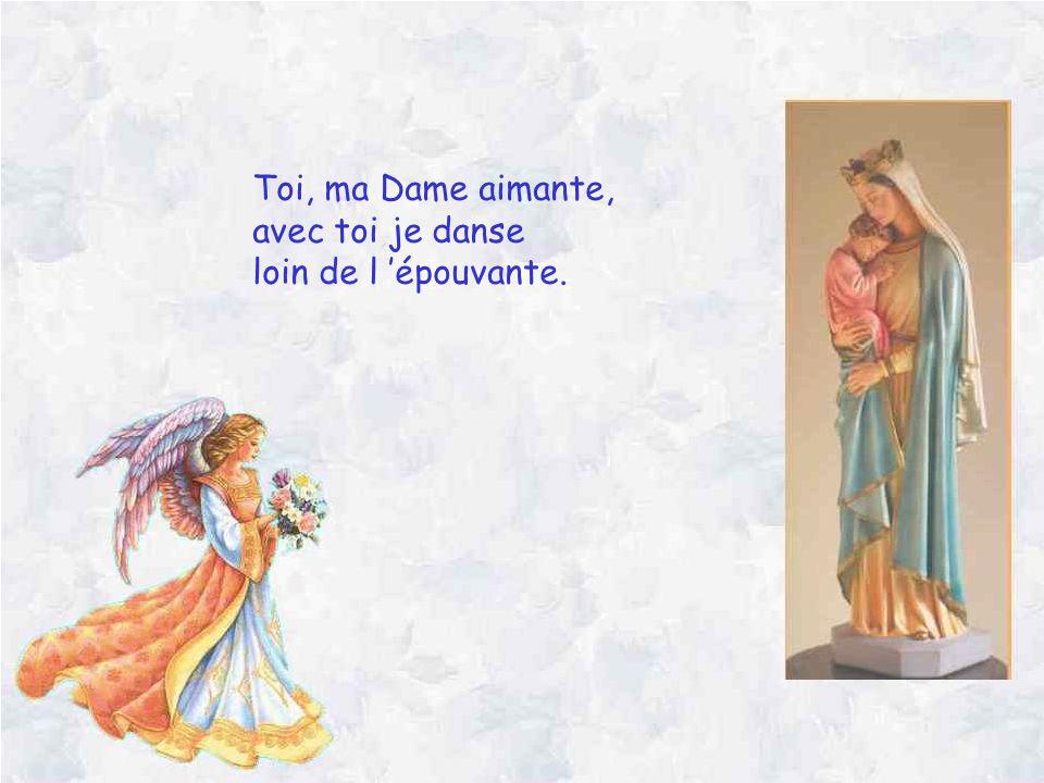 Toi, ma Dame aimante, avec toi je danse loin de l épouvante.