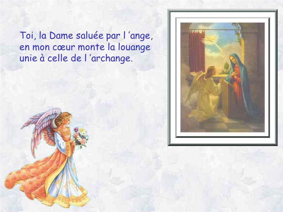 Toi, la Dame saluée par l ange, en mon cœur monte la louange unie à celle de l archange.
