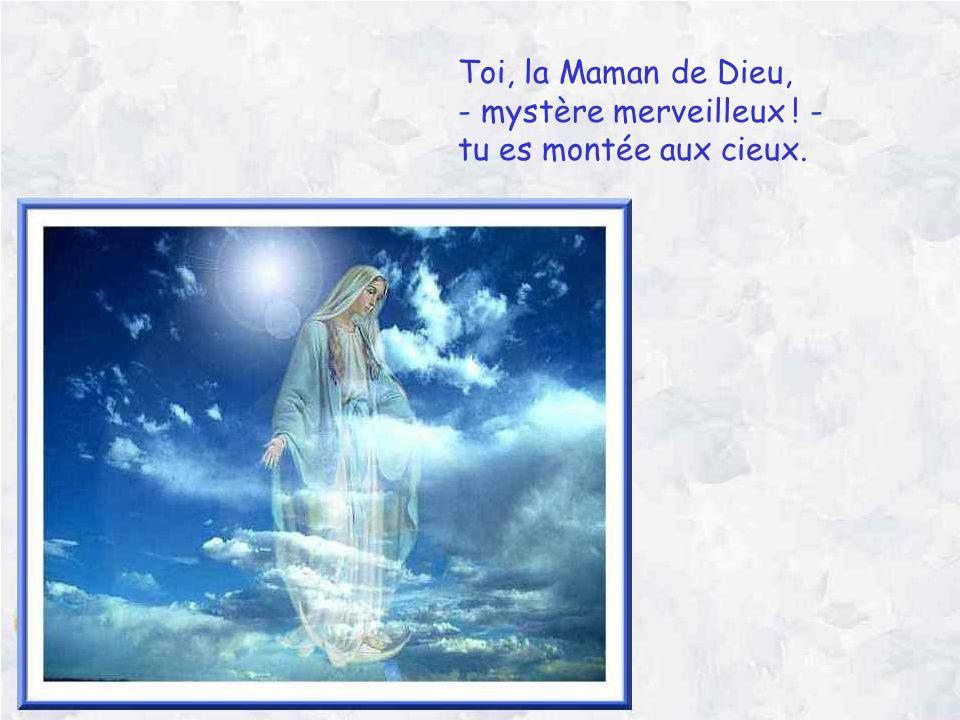 Toi, la Maman de Dieu, - mystère merveilleux ! - tu es montée aux cieux.