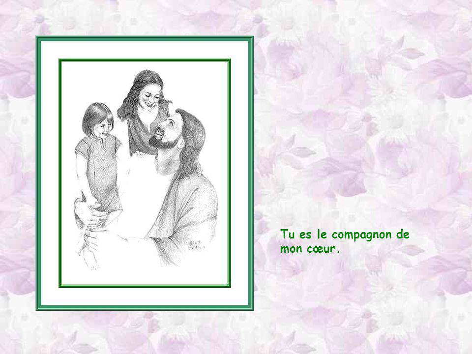 Tu es le compagnon de ma vie.