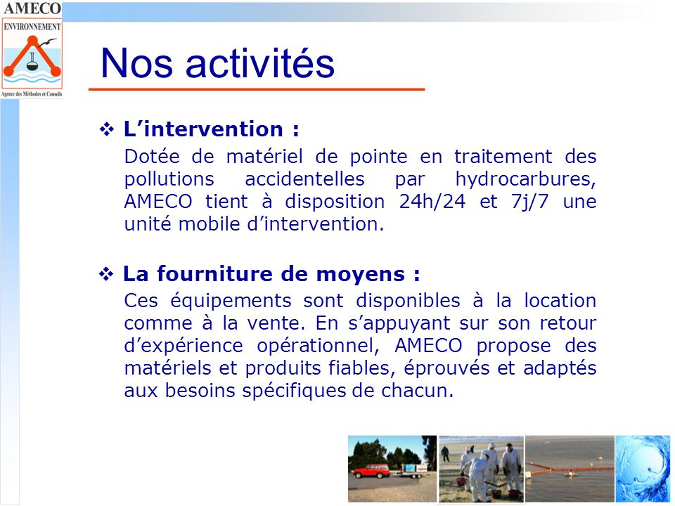 Nos activités Lintervention : Dotée de matériel de pointe en traitement des pollutions accidentelles par hydrocarbures, AMECO tient à disposition 24h/24 et 7j/7 une unité mobile dintervention.