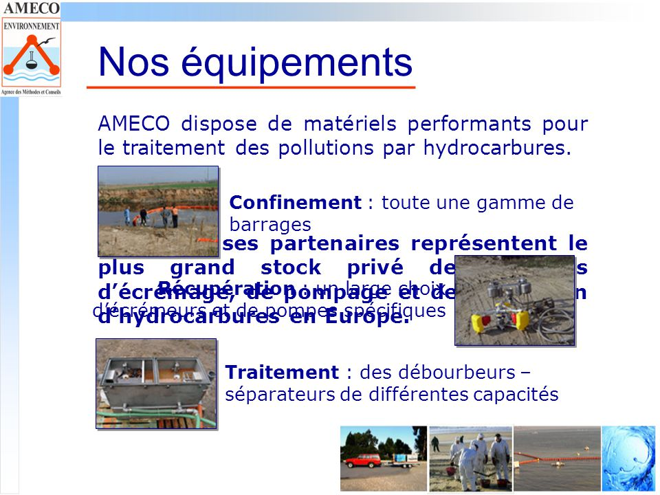 Nos projets Forte de lexpérience acquise depuis plusieurs années dans les opérations de dépollution, AMECO désire aujourdhui valoriser ses connaissances et les mettre au service des assureurs, des collectivités, des entreprises et des particuliers.