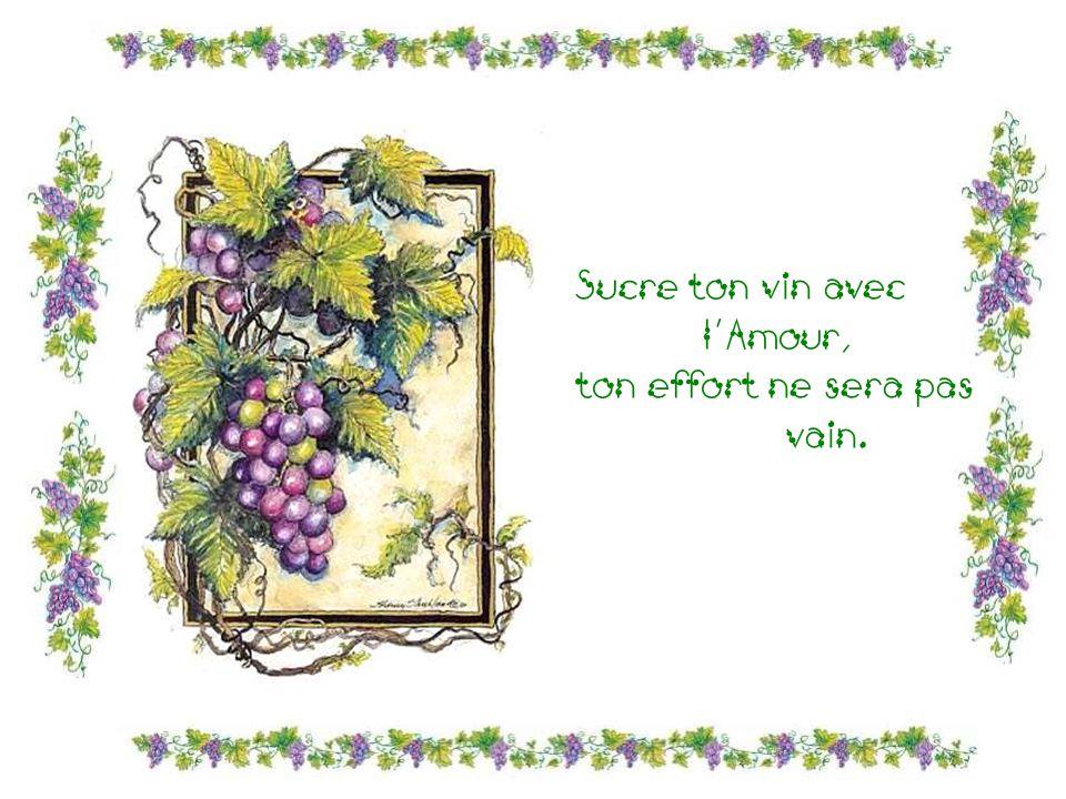 Sucre ton vin avec lAmour, ton effort ne sera pas vain.
