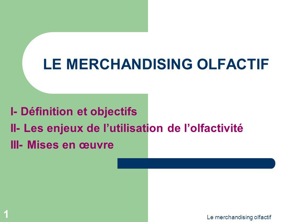 Le merchandising olfactif 1 LE MERCHANDISING OLFACTIF I- Définition et objectifs II- Les enjeux de lutilisation de lolfactivité III- Mises en œuvre