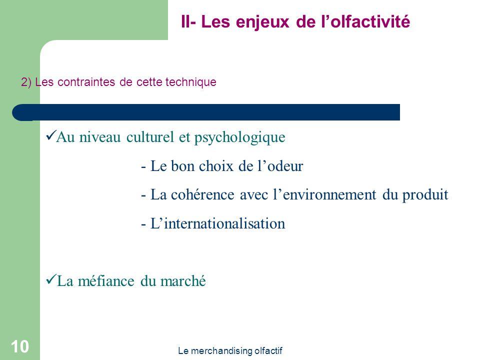 Le merchandising olfactif 10 II- Les enjeux de lolfactivité 2) Les contraintes de cette technique Au niveau culturel et psychologique - Le bon choix d
