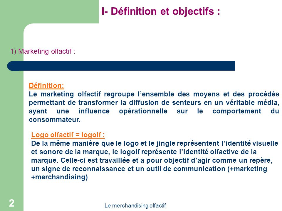 Le merchandising olfactif 2 I- Définition et objectifs : 1) Marketing olfactif : Logo olfactif = logolf : De la même manière que le logo et le jingle représentent lidentité visuelle et sonore de la marque, le logolf représente lidentité olfactive de la marque.