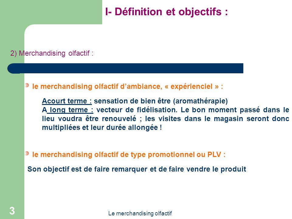 Le merchandising olfactif 3 I- Définition et objectifs : 2) Merchandising olfactif : le merchandising olfactif dambiance, « expérienciel » : le merchandising olfactif de type promotionnel ou PLV : Acourt terme : sensation de bien être (aromathérapie) A long terme : vecteur de fidélisation.