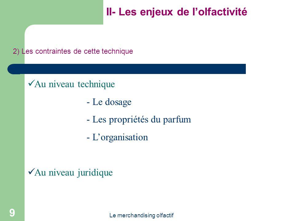 Le merchandising olfactif 9 II- Les enjeux de lolfactivité 2) Les contraintes de cette technique Au niveau technique - Le dosage - Les propriétés du parfum - Lorganisation Au niveau juridique
