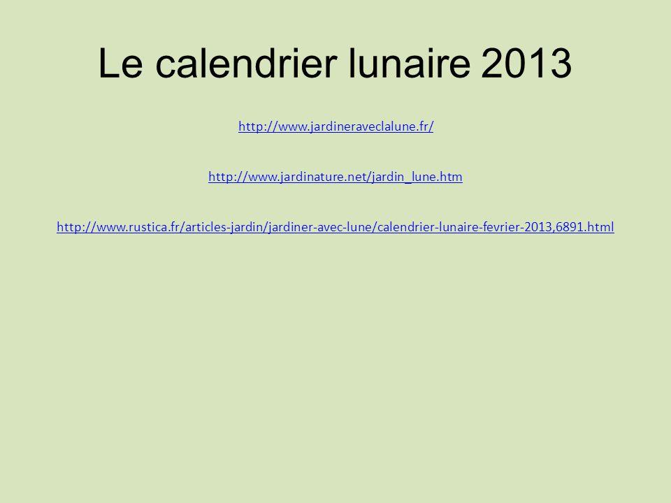 Le calendrier lunaire 2013 http://www.jardineraveclalune.fr/ http://www.jardinature.net/jardin_lune.htm http://www.rustica.fr/articles-jardin/jardiner-avec-lune/calendrier-lunaire-fevrier-2013,6891.html