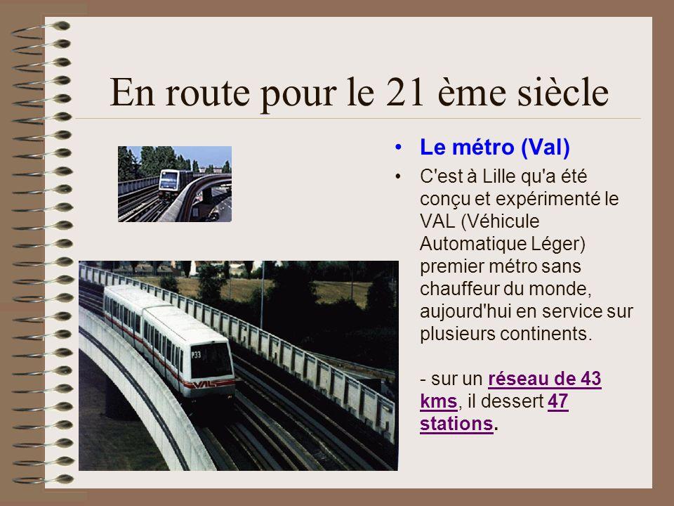 En route pour le 21 ème siècle Le métro (Val) C'est à Lille qu'a été conçu et expérimenté le VAL (Véhicule Automatique Léger) premier métro sans chauf