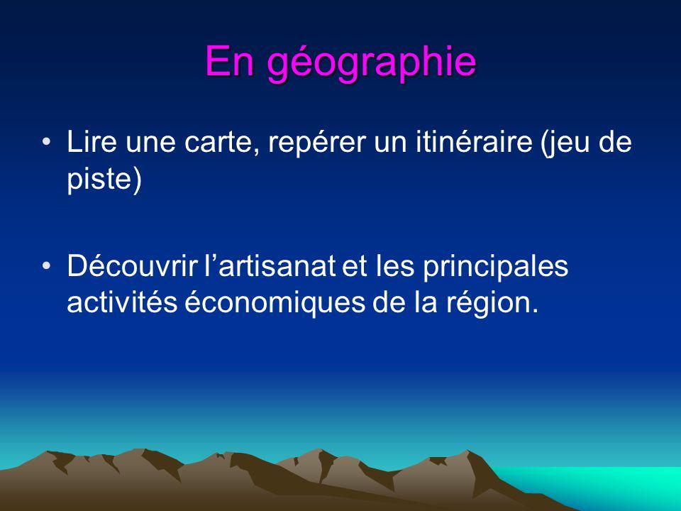 En géographie Lire une carte, repérer un itinéraire (jeu de piste) Découvrir lartisanat et les principales activités économiques de la région.