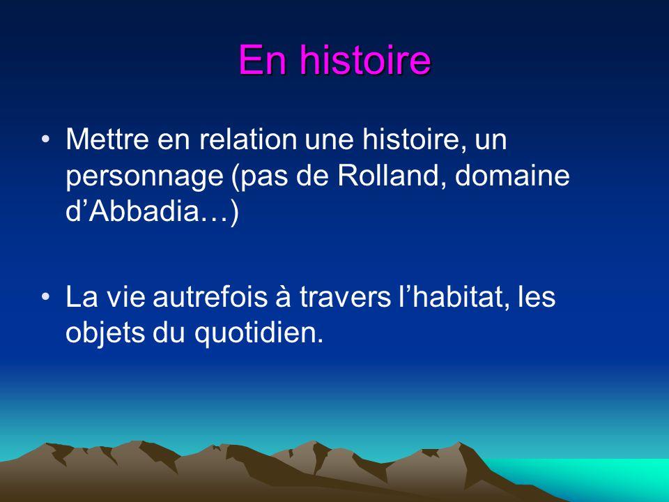 En histoire Mettre en relation une histoire, un personnage (pas de Rolland, domaine dAbbadia…) La vie autrefois à travers lhabitat, les objets du quot