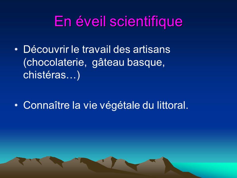 En éveil scientifique Découvrir le travail des artisans (chocolaterie, gâteau basque, chistéras…) Connaître la vie végétale du littoral.
