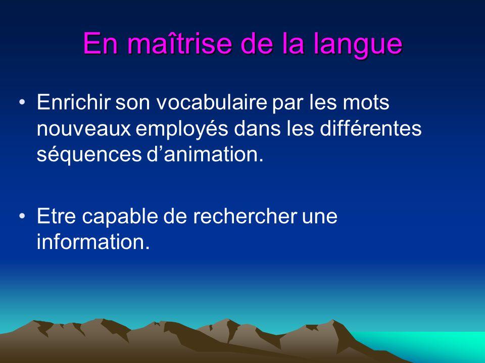 En maîtrise de la langue Enrichir son vocabulaire par les mots nouveaux employés dans les différentes séquences danimation. Etre capable de rechercher