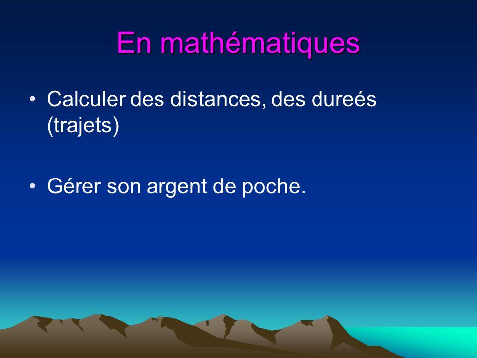 En mathématiques Calculer des distances, des dureés (trajets) Gérer son argent de poche.