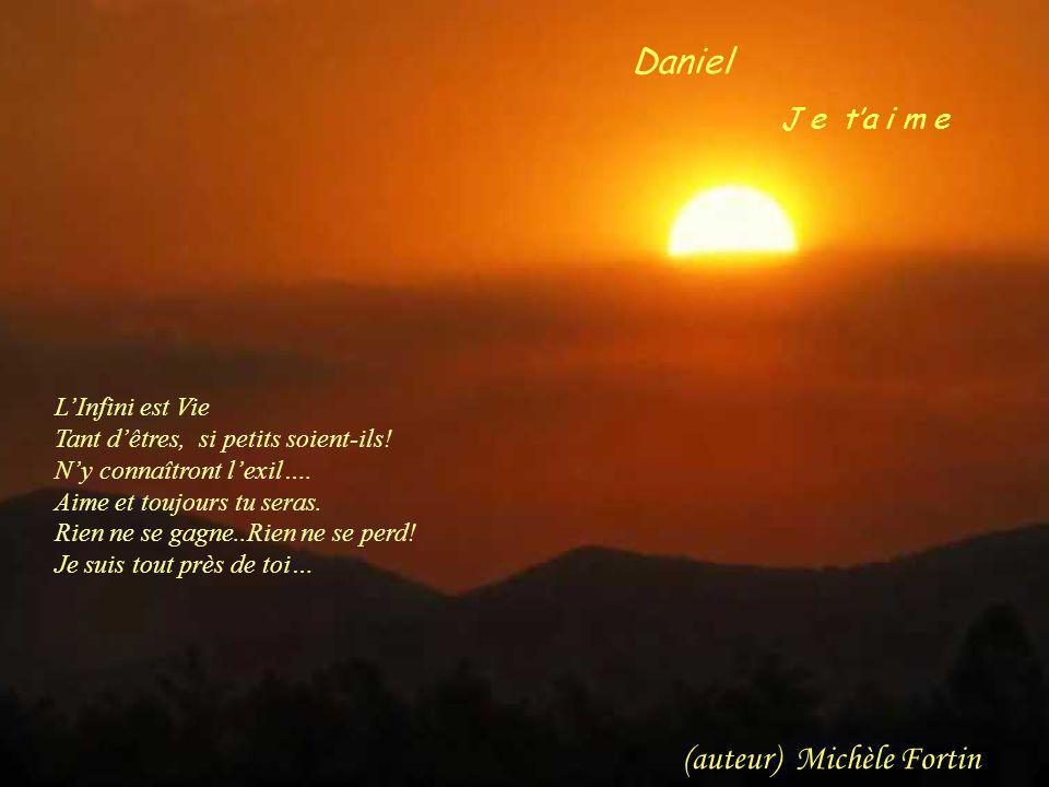 Daniel J e ta i m e LInfini est Vie Tant dêtres, si petits soient-ils! Ny connaîtront lexil…. Aime et toujours tu seras. Rien ne se gagne..Rien ne se