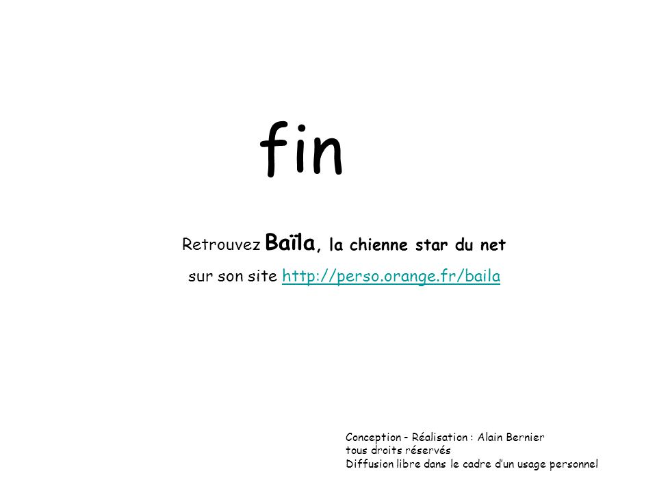 fin Retrouvez Baïla, la chienne star du net sur son site http://perso.orange.fr/bailahttp://perso.orange.fr/baila Conception - Réalisation : Alain Bernier tous droits réservés Diffusion libre dans le cadre dun usage personnel