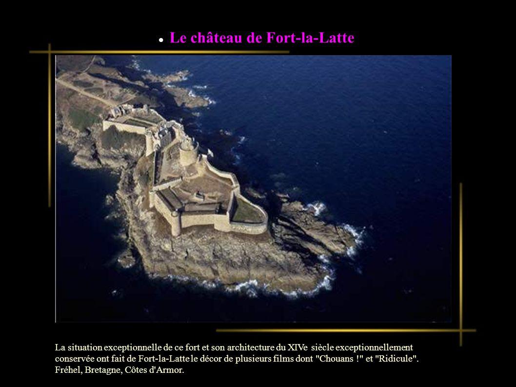 Le château de Fort-la-Latte La situation exceptionnelle de ce fort et son architecture du XIVe siècle exceptionnellement conservée ont fait de Fort-la-Latte le décor de plusieurs films dont Chouans ! et Ridicule .
