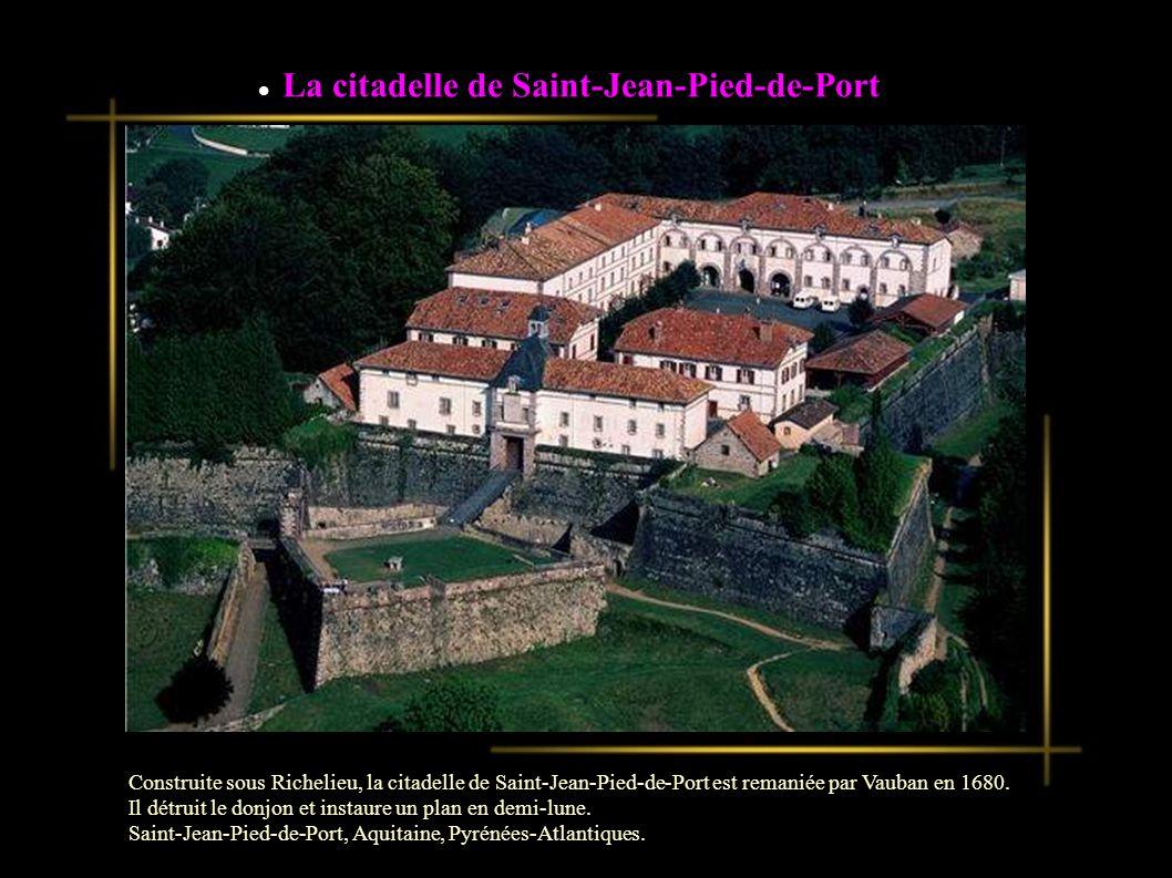 La citadelle de Saint-Jean-Pied-de-Port Construite sous Richelieu, la citadelle de Saint-Jean-Pied-de-Port est remaniée par Vauban en 1680.