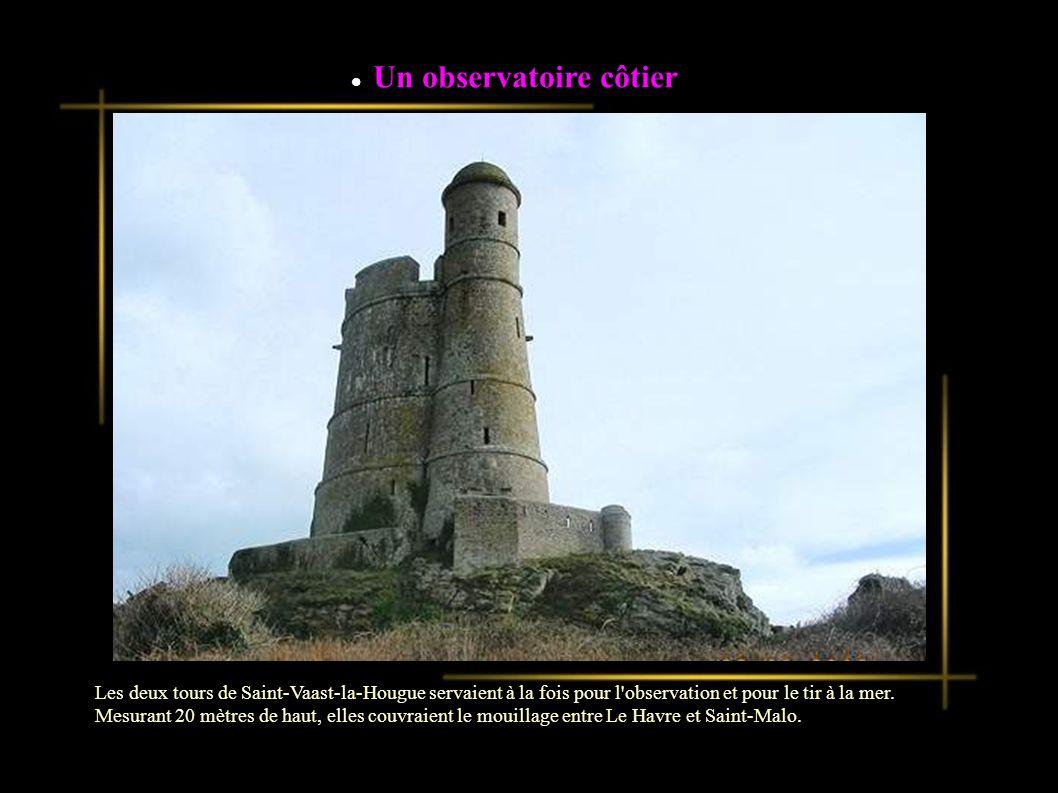 Un observatoire côtier Les deux tours de Saint-Vaast-la-Hougue servaient à la fois pour l observation et pour le tir à la mer.