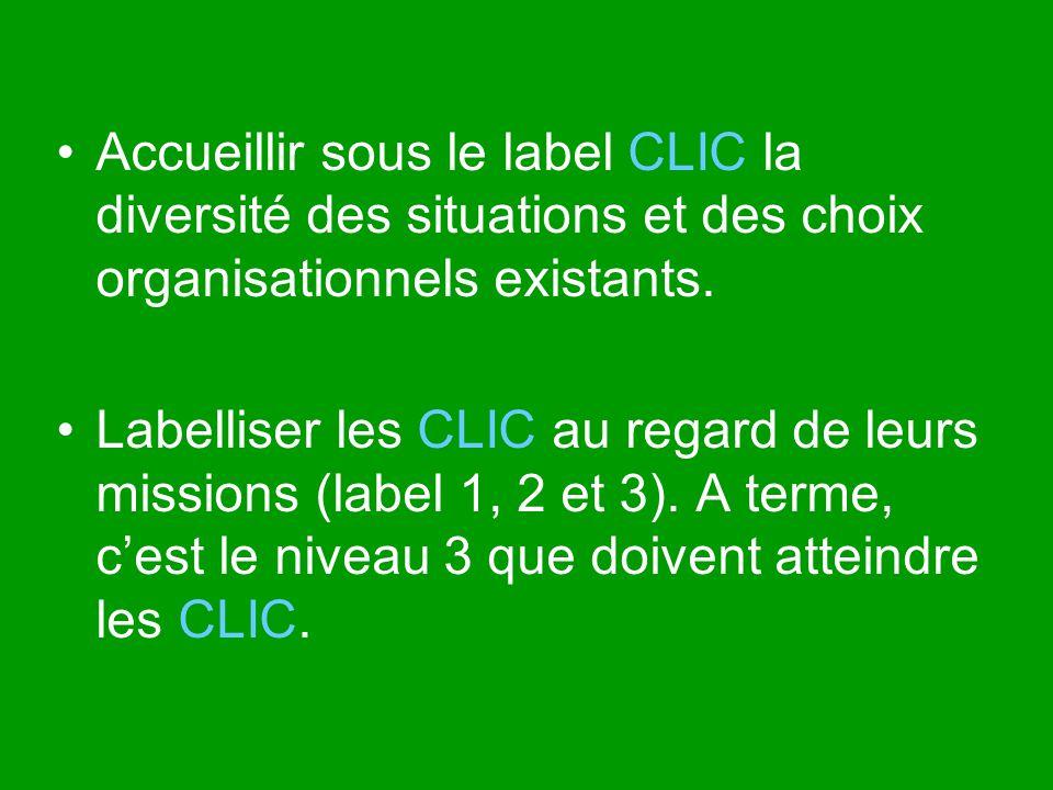 Accueillir sous le label CLIC la diversité des situations et des choix organisationnels existants. Labelliser les CLIC au regard de leurs missions (la