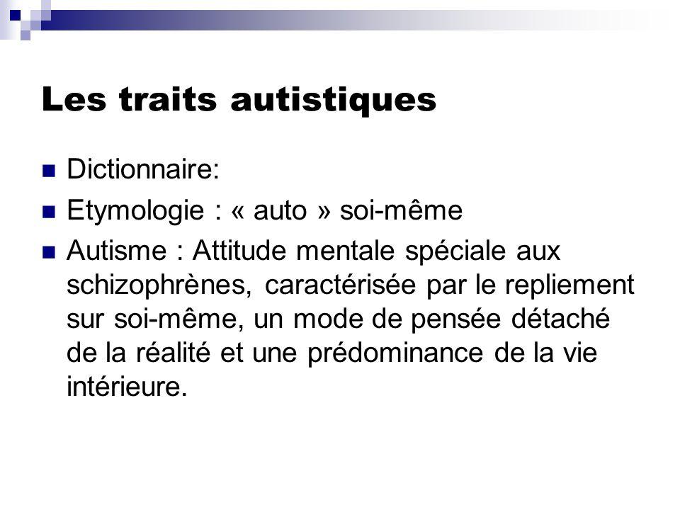 Les traits autistiques Dictionnaire: Etymologie : « auto » soi-même Autisme : Attitude mentale spéciale aux schizophrènes, caractérisée par le repliement sur soi-même, un mode de pensée détaché de la réalité et une prédominance de la vie intérieure.
