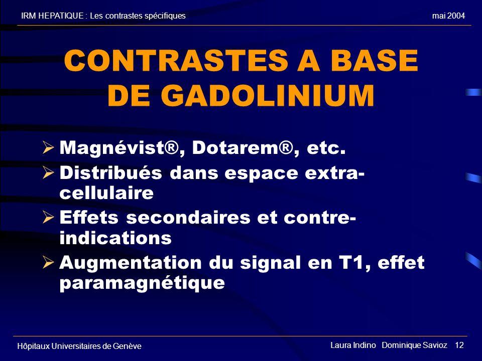 mai 2004IRM HEPATIQUE : Les contrastes spécifiques Hôpitaux Universitaires de Genève Laura Indino Dominique Savioz 12 CONTRASTES A BASE DE GADOLINIUM Magnévist®, Dotarem®, etc.