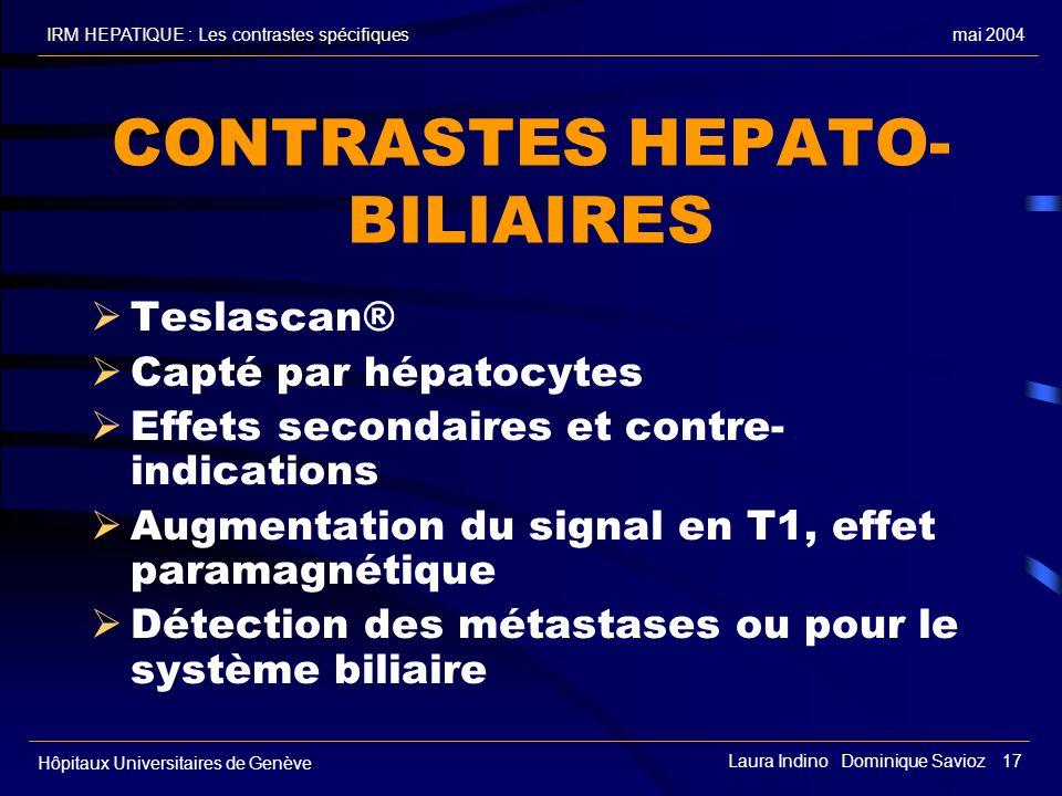 mai 2004IRM HEPATIQUE : Les contrastes spécifiques Hôpitaux Universitaires de Genève Laura Indino Dominique Savioz 17 CONTRASTES HEPATO- BILIAIRES Tes